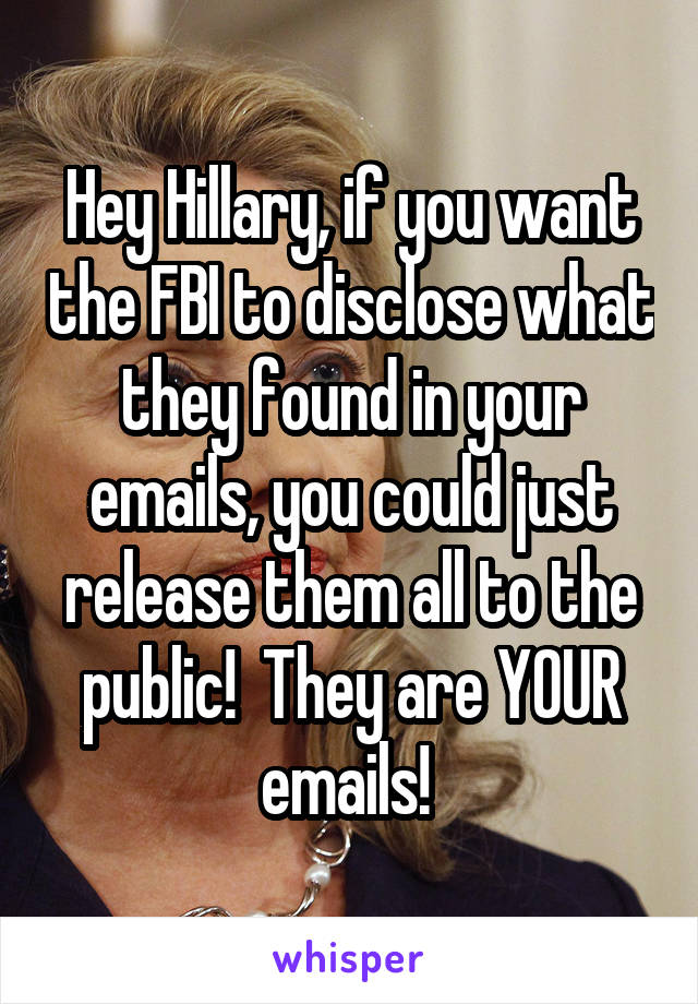 Hey Hillary, if you want the FBI to disclose what they found in your emails, you could just release them all to the public!  They are YOUR emails!