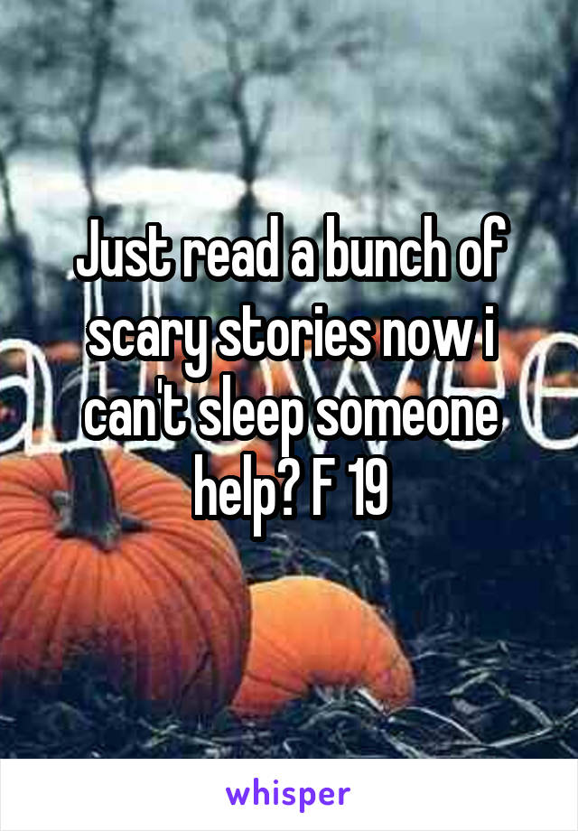 Just read a bunch of scary stories now i can't sleep someone help? F 19
