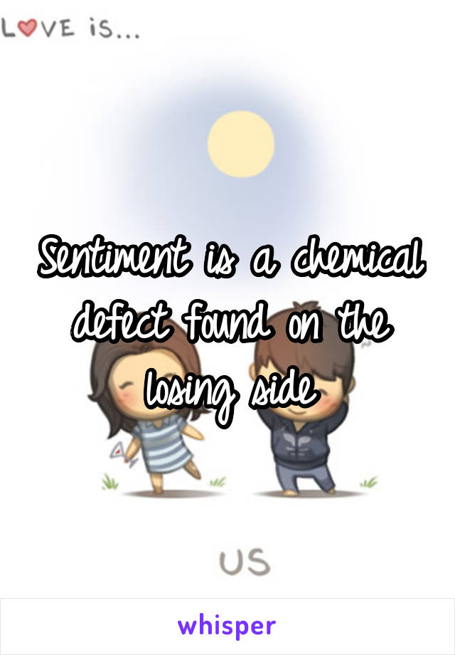 Sentiment is a chemical defect found on the losing side