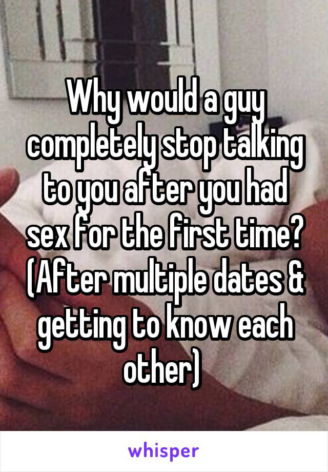 Why would a guy completely stop talking to you after you had sex for the first time? (After multiple dates & getting to know each other)