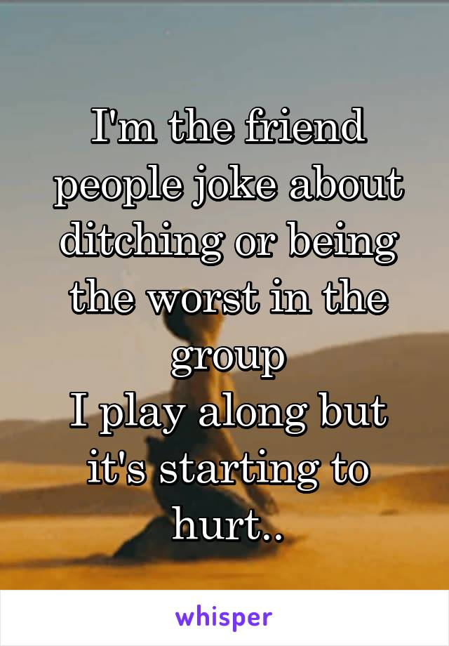 I'm the friend people joke about ditching or being the worst in the group I play along but it's starting to hurt..