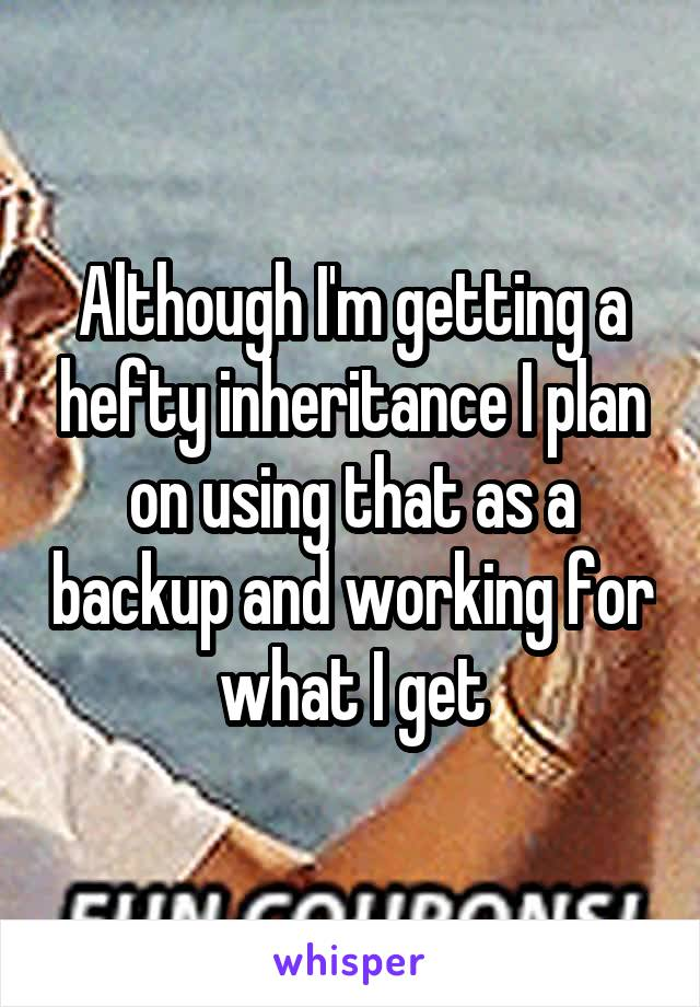 Although I'm getting a hefty inheritance I plan on using that as a backup and working for what I get