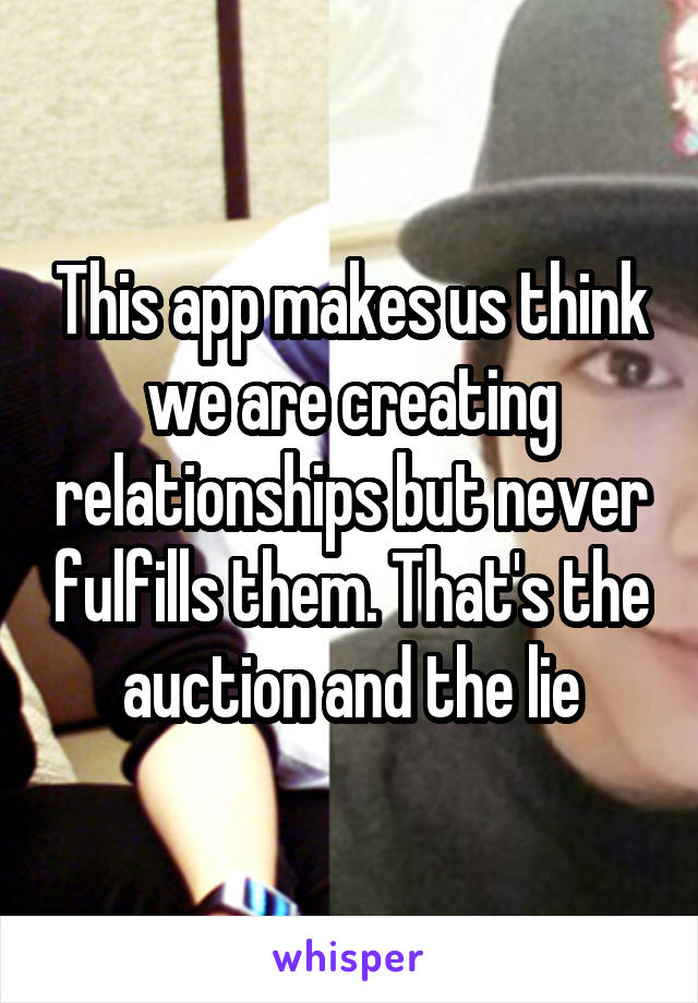 This app makes us think we are creating relationships but never fulfills them. That's the auction and the lie