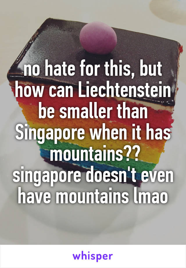 no hate for this, but how can Liechtenstein be smaller than Singapore when it has  mountains?? singapore doesn't even have mountains lmao
