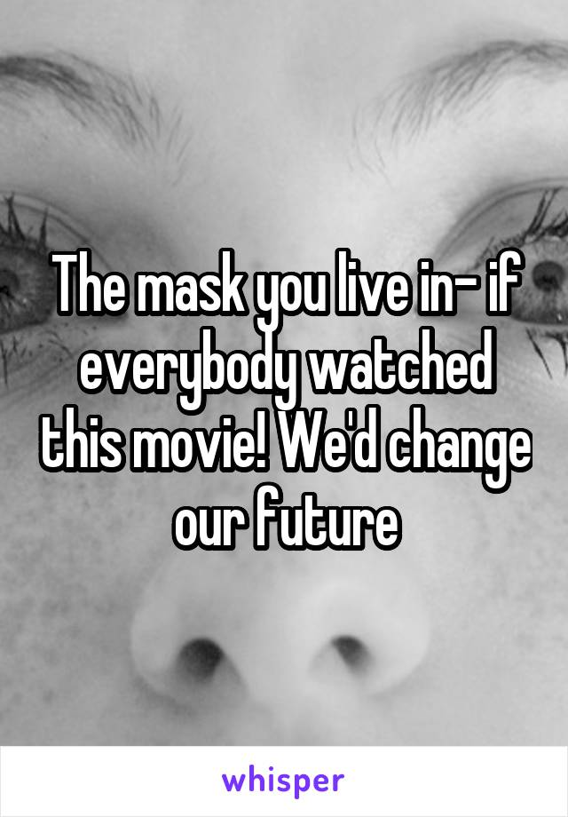 The mask you live in- if everybody watched this movie! We'd change our future