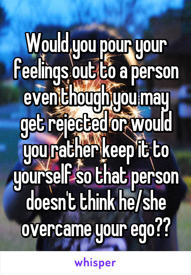 Would you pour your feelings out to a person even though you may get rejected or would you rather keep it to yourself so that person doesn't think he/she overcame your ego??