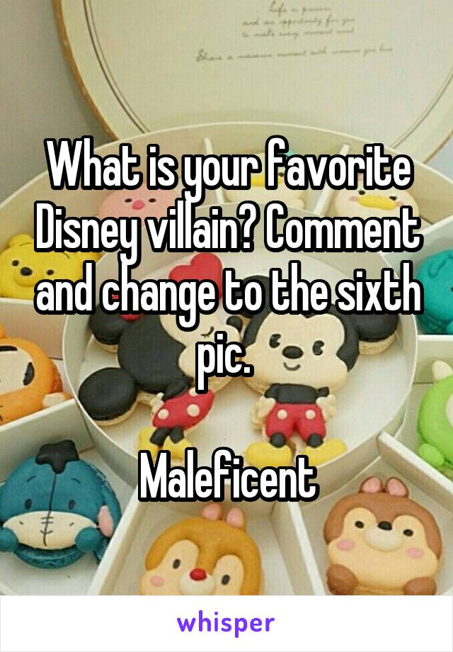 What is your favorite Disney villain? Comment and change to the sixth pic.   Maleficent