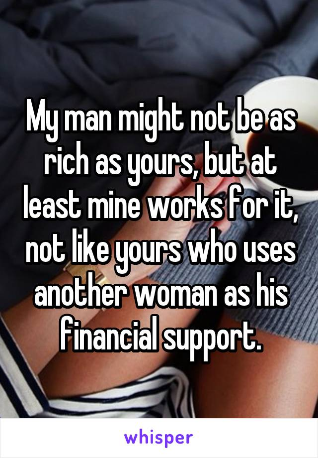 My man might not be as rich as yours, but at least mine works for it, not like yours who uses another woman as his financial support.