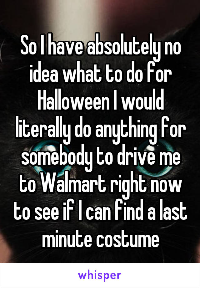 So I have absolutely no idea what to do for Halloween I would literally do anything for somebody to drive me to Walmart right now to see if I can find a last minute costume