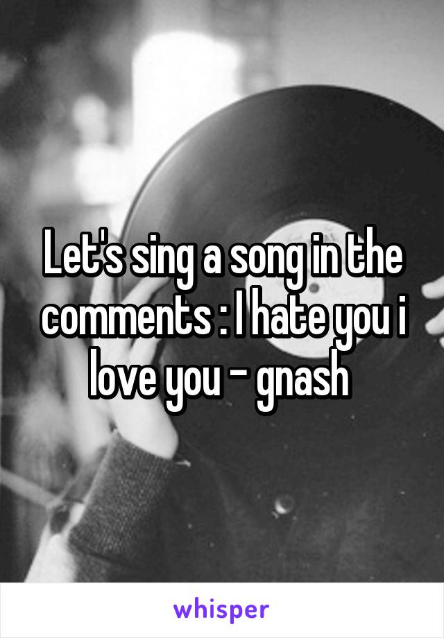 Let's sing a song in the comments : I hate you i love you - gnash
