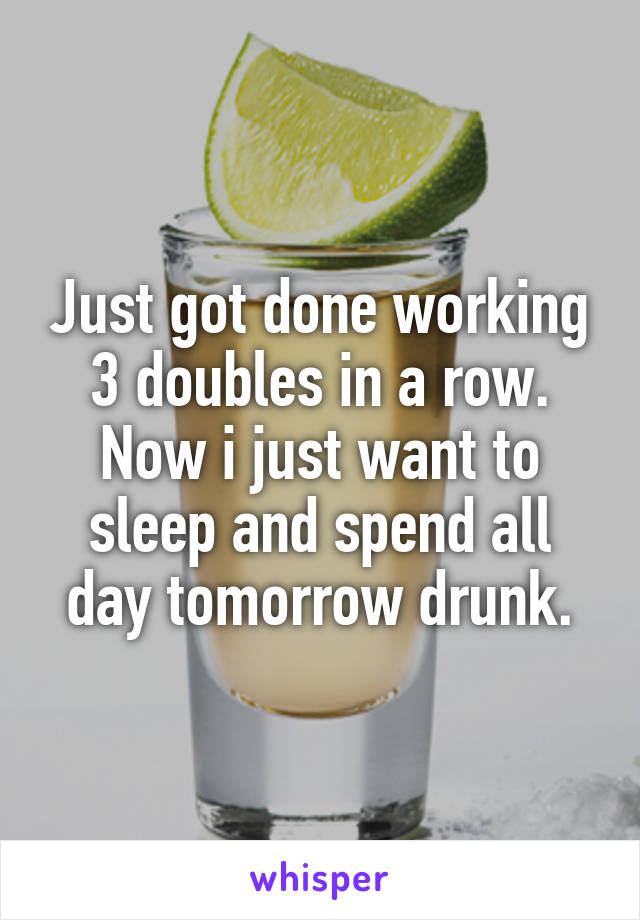 Just got done working 3 doubles in a row. Now i just want to sleep and spend all day tomorrow drunk.