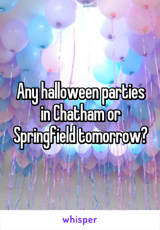 Any halloween parties in Chatham or Springfield tomorrow?