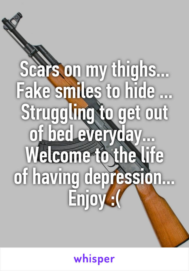 Scars on my thighs... Fake smiles to hide ... Struggling to get out of bed everyday...  Welcome to the life of having depression... Enjoy :(