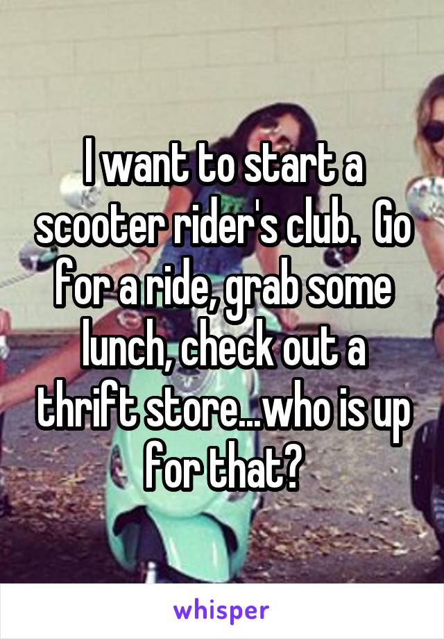 I want to start a scooter rider's club.  Go for a ride, grab some lunch, check out a thrift store...who is up for that?
