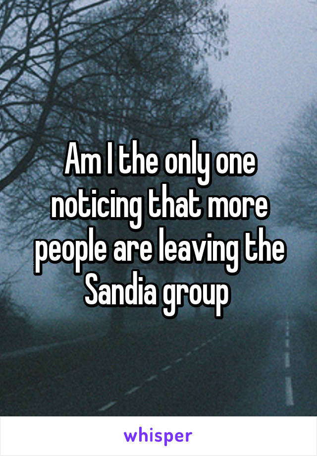 Am I the only one noticing that more people are leaving the Sandia group