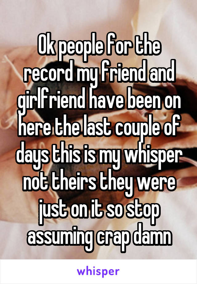 Ok people for the record my friend and girlfriend have been on here the last couple of days this is my whisper not theirs they were just on it so stop assuming crap damn