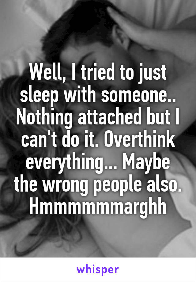 Well, I tried to just sleep with someone.. Nothing attached but I can't do it. Overthink everything... Maybe the wrong people also. Hmmmmmmarghh