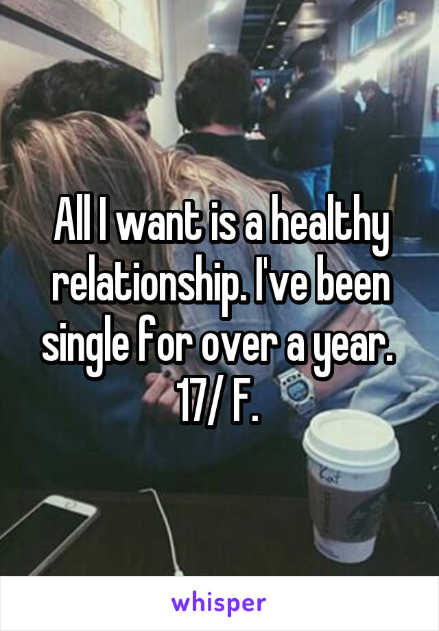 All I want is a healthy relationship. I've been single for over a year.  17/ F.