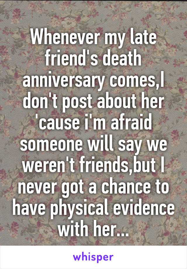 Whenever my late friend's death anniversary comes,I don't post about her 'cause i'm afraid someone will say we weren't friends,but I never got a chance to have physical evidence with her...