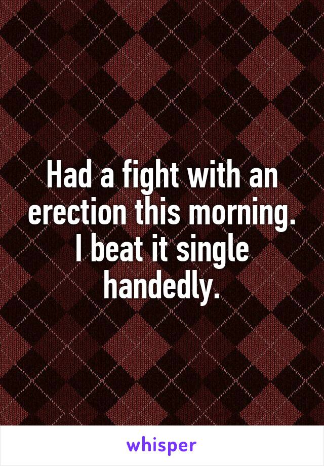 Had a fight with an erection this morning. I beat it single handedly.