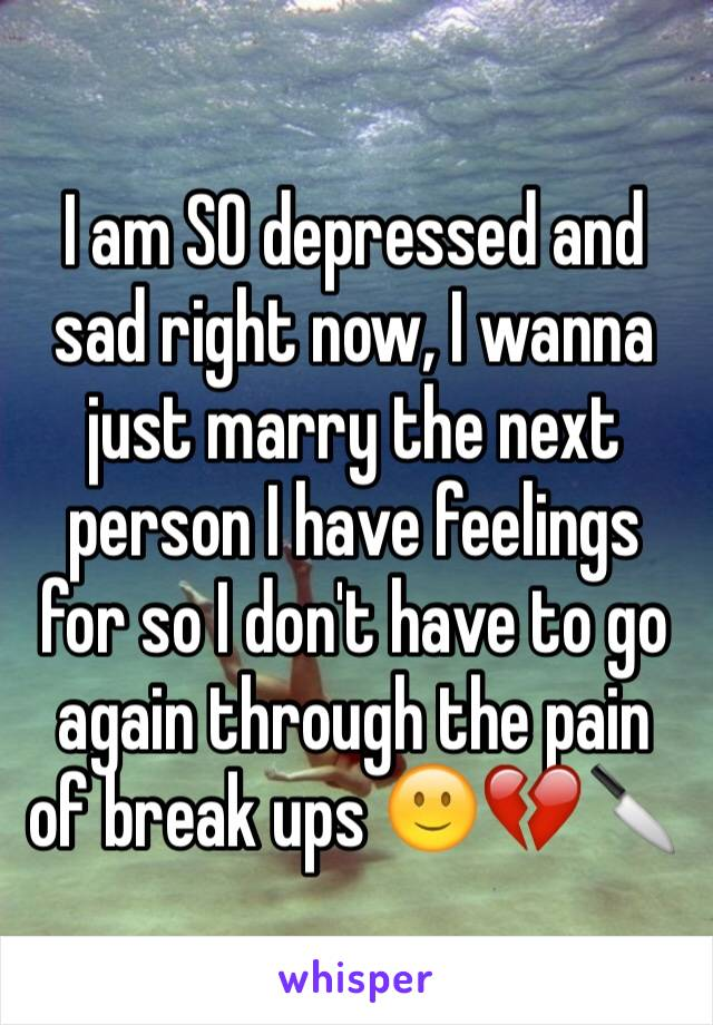 I am SO depressed and sad right now, I wanna just marry the next person I have feelings for so I don't have to go again through the pain of break ups 🙂💔🔪