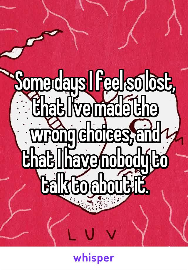 Some days I feel so lost, that I've made the wrong choices, and that I have nobody to talk to about it.