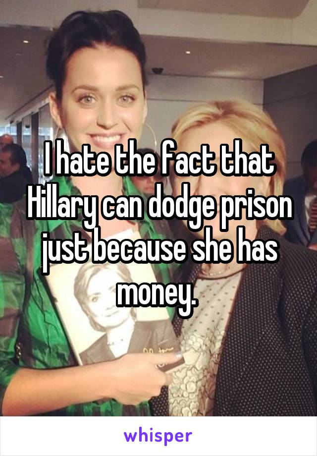 I hate the fact that Hillary can dodge prison just because she has money.