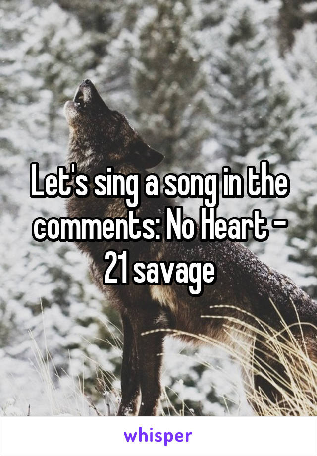 Let's sing a song in the comments: No Heart - 21 savage