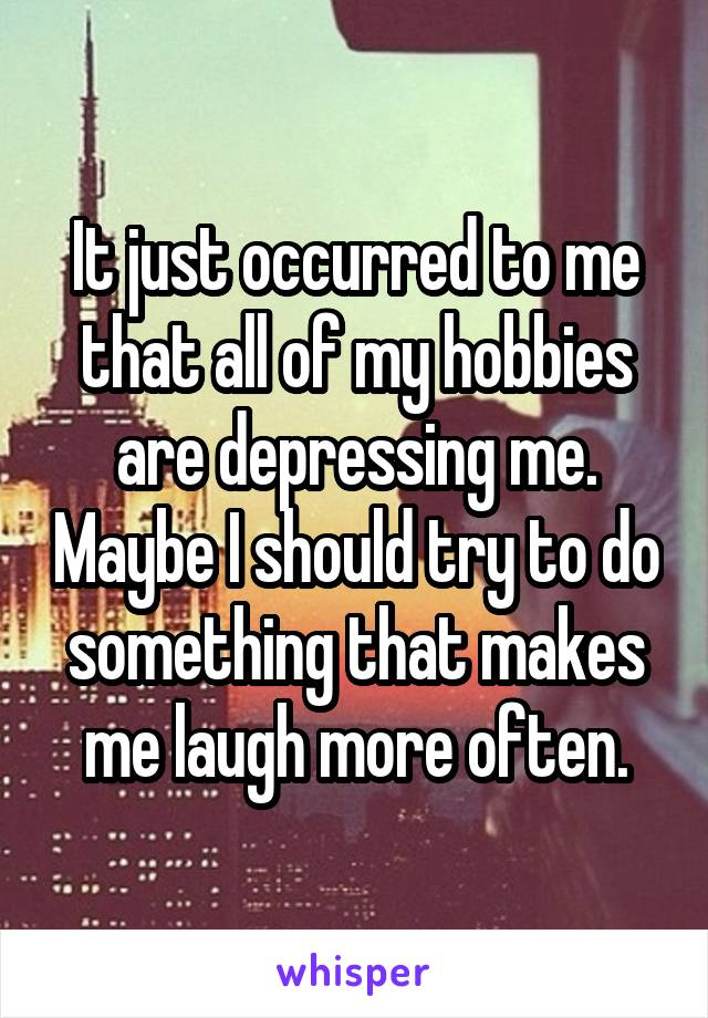It just occurred to me that all of my hobbies are depressing me. Maybe I should try to do something that makes me laugh more often.
