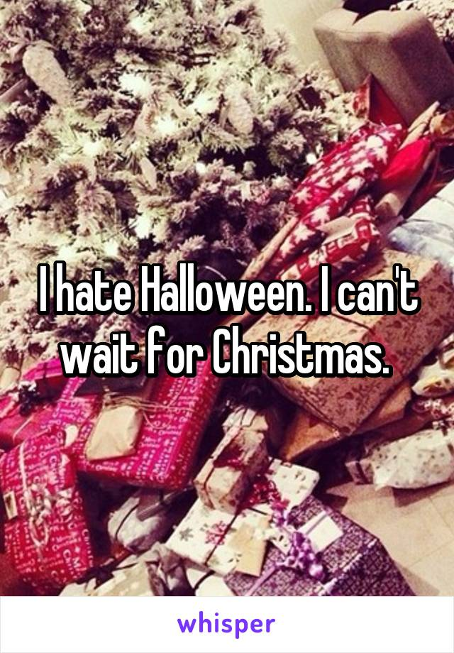 I hate Halloween. I can't wait for Christmas.