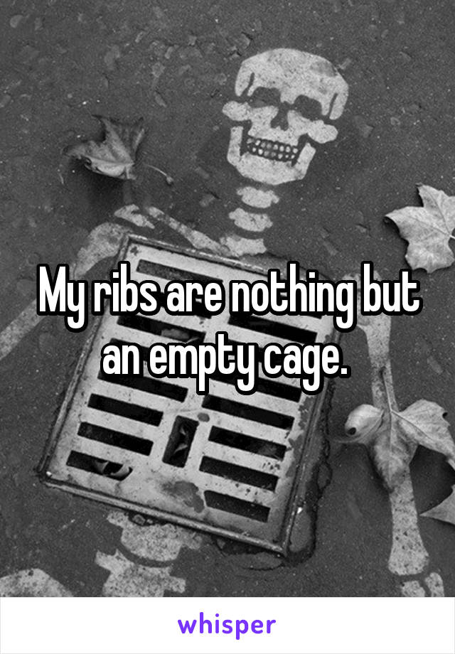 My ribs are nothing but an empty cage.