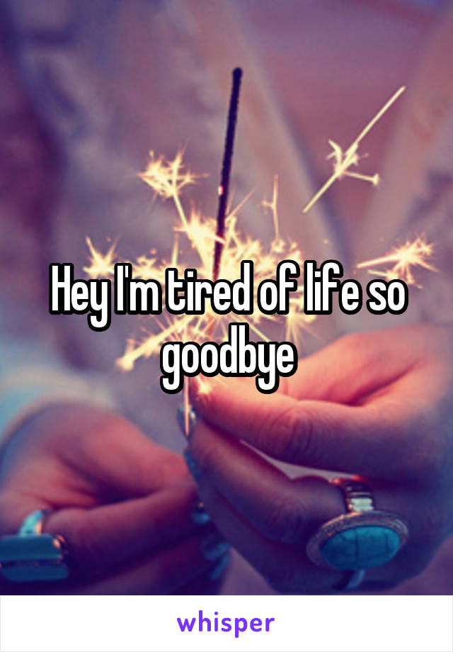 Hey I'm tired of life so goodbye