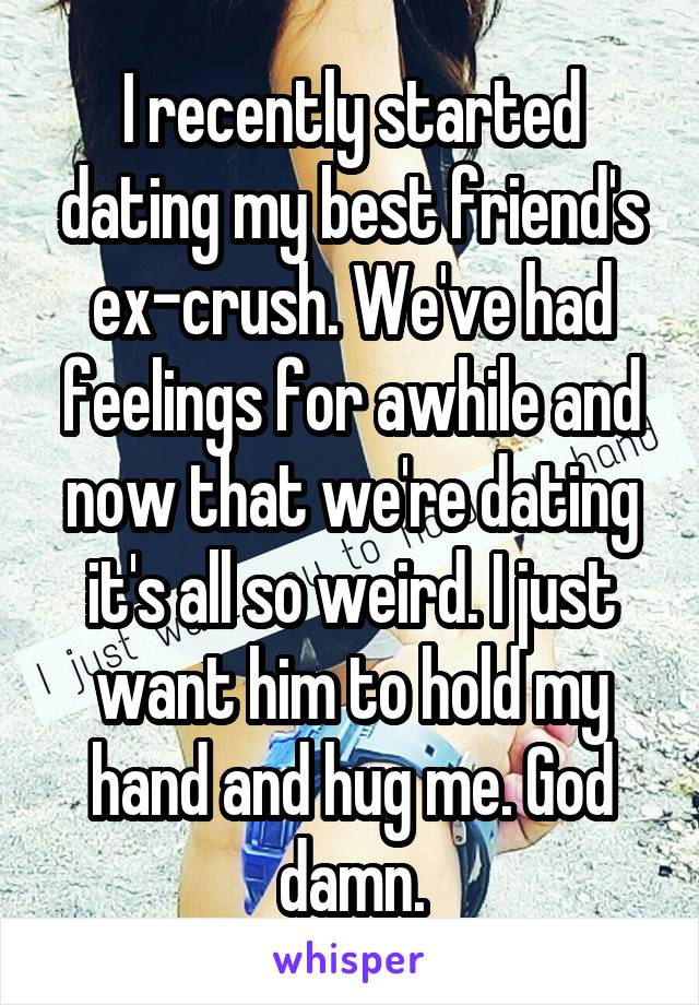 I recently started dating my best friend's ex-crush. We've had feelings for awhile and now that we're dating it's all so weird. I just want him to hold my hand and hug me. God damn.