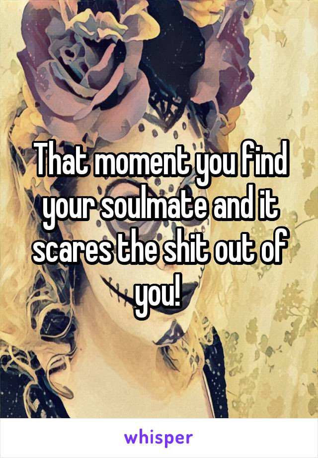 That moment you find your soulmate and it scares the shit out of you!