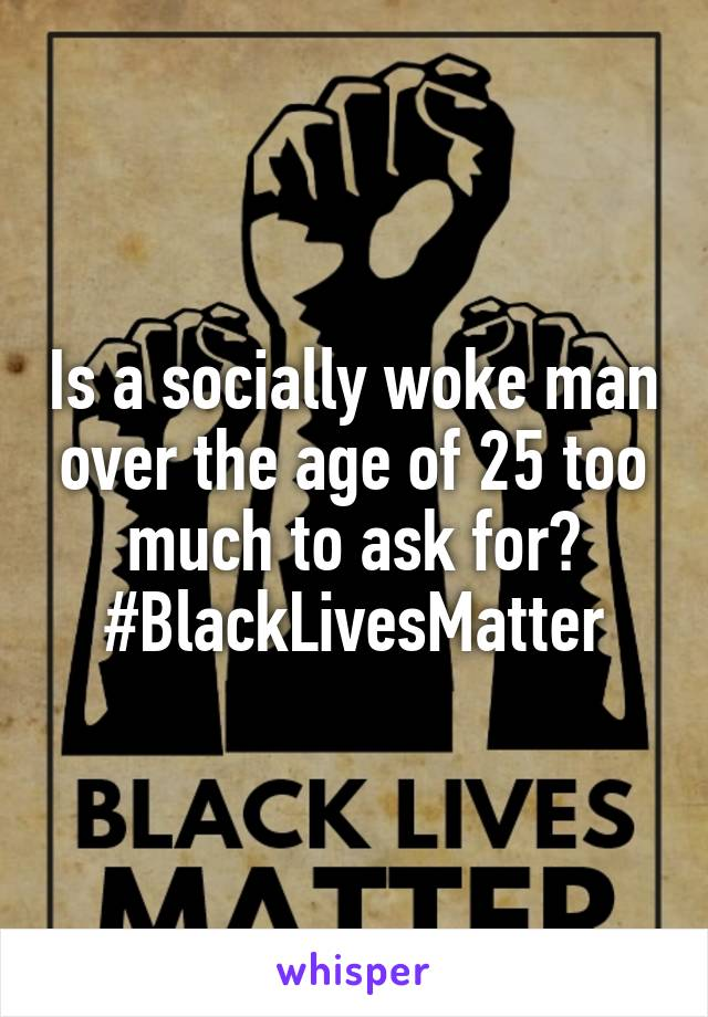 Is a socially woke man over the age of 25 too much to ask for? #BlackLivesMatter
