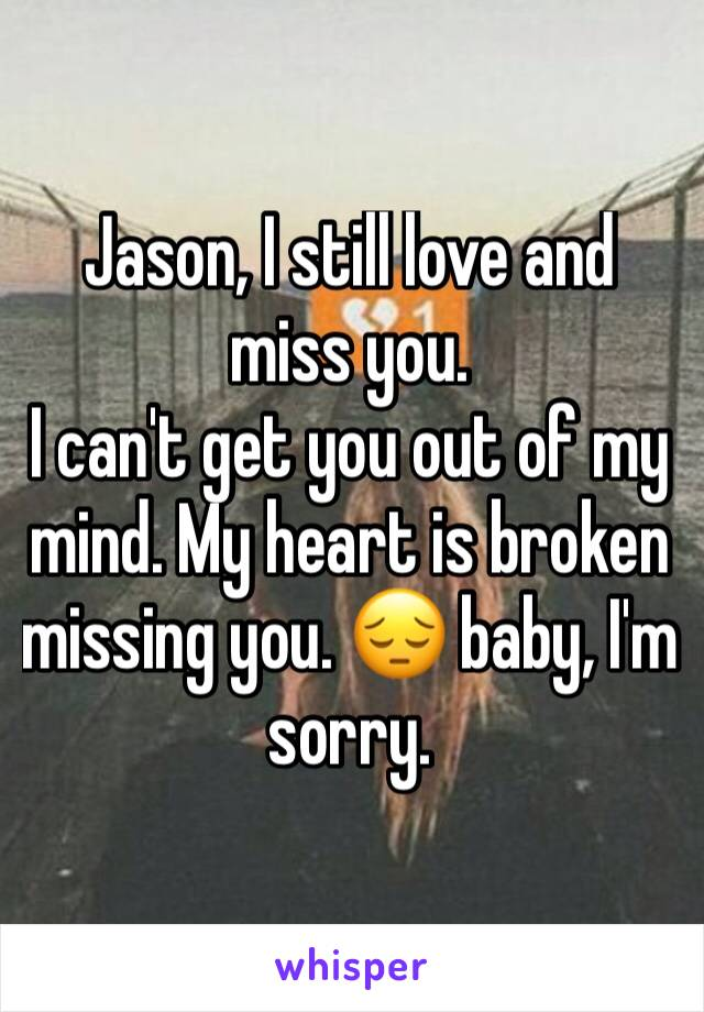Jason, I still love and miss you. I can't get you out of my mind. My heart is broken missing you. 😔 baby, I'm sorry.