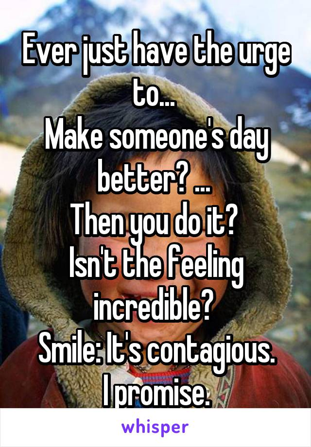 Ever just have the urge to...  Make someone's day better? ...  Then you do it?  Isn't the feeling incredible?  Smile: It's contagious.  I promise.