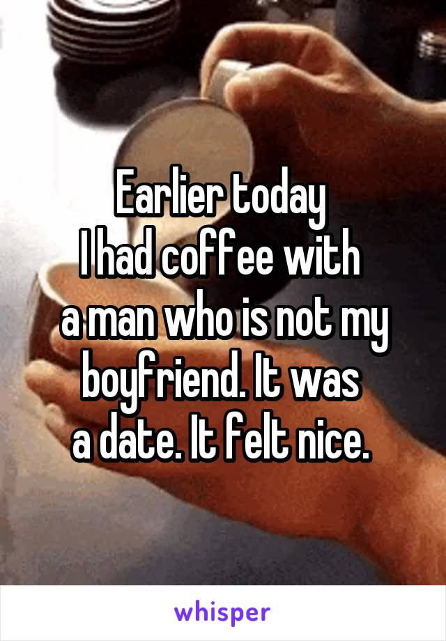 Earlier today  I had coffee with  a man who is not my boyfriend. It was  a date. It felt nice.
