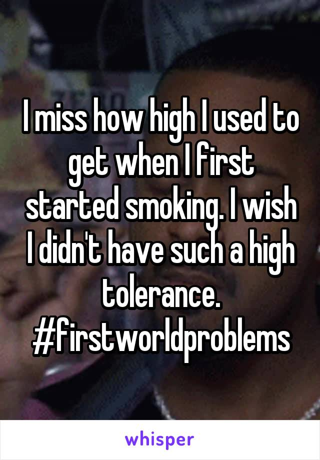 I miss how high I used to get when I first started smoking. I wish I didn't have such a high tolerance. #firstworldproblems