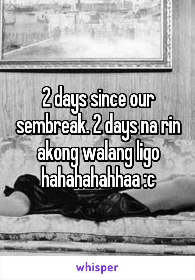 2 days since our sembreak. 2 days na rin akong walang ligo hahahahahhaa :c