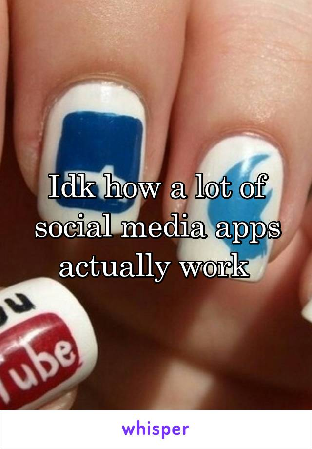 Idk how a lot of social media apps actually work