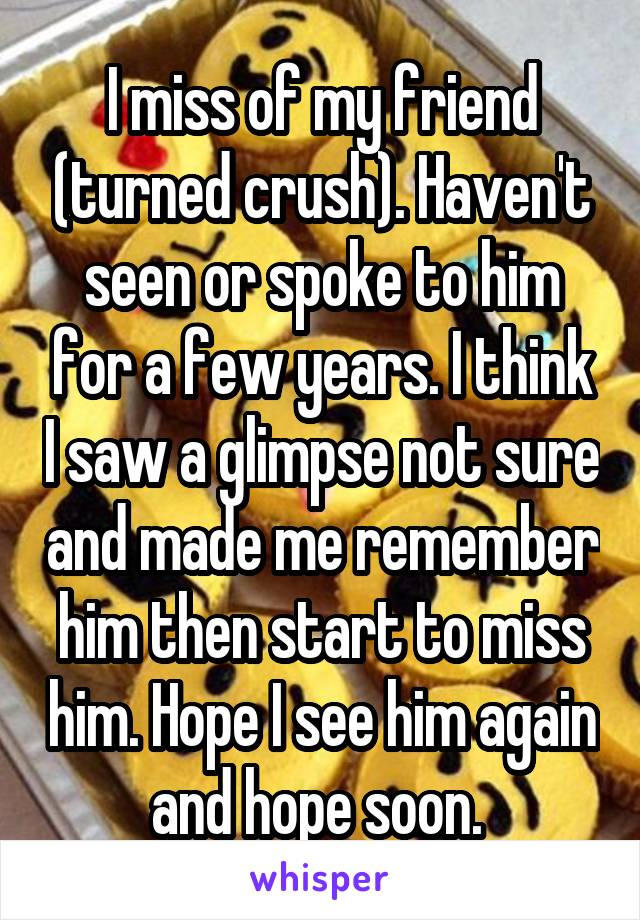 I miss of my friend (turned crush). Haven't seen or spoke to him for a few years. I think I saw a glimpse not sure and made me remember him then start to miss him. Hope I see him again and hope soon.