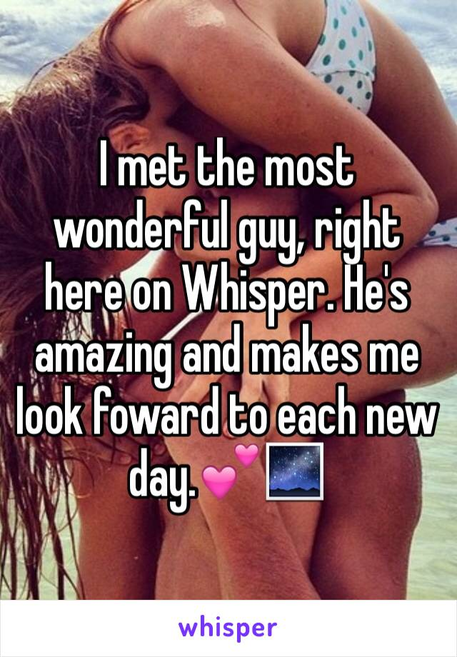 I met the most wonderful guy, right here on Whisper. He's amazing and makes me look foward to each new day.💕🌌