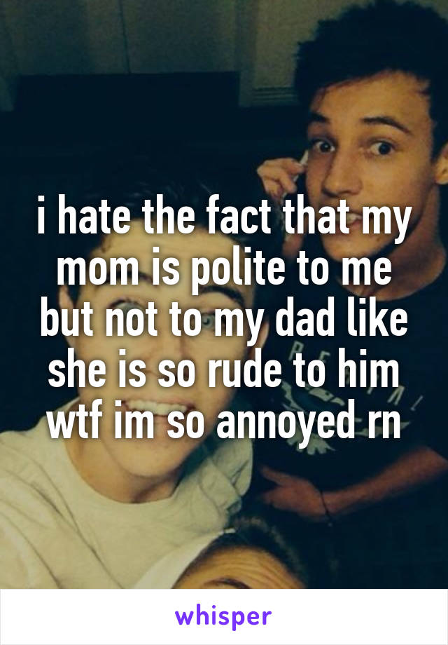 i hate the fact that my mom is polite to me but not to my dad like she is so rude to him wtf im so annoyed rn