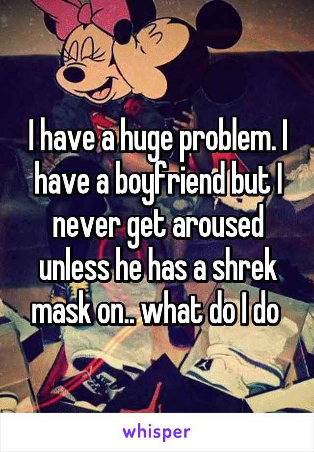 I have a huge problem. I have a boyfriend but I never get aroused unless he has a shrek mask on.. what do I do