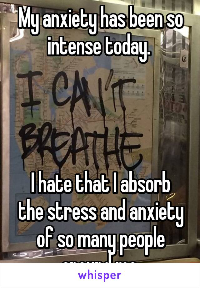 My anxiety has been so intense today.      I hate that I absorb the stress and anxiety of so many people around me.