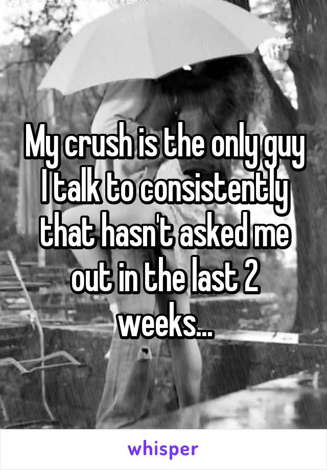 My crush is the only guy I talk to consistently that hasn't asked me out in the last 2 weeks...