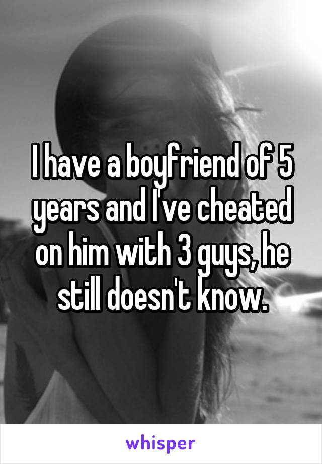 I have a boyfriend of 5 years and I've cheated on him with 3 guys, he still doesn't know.