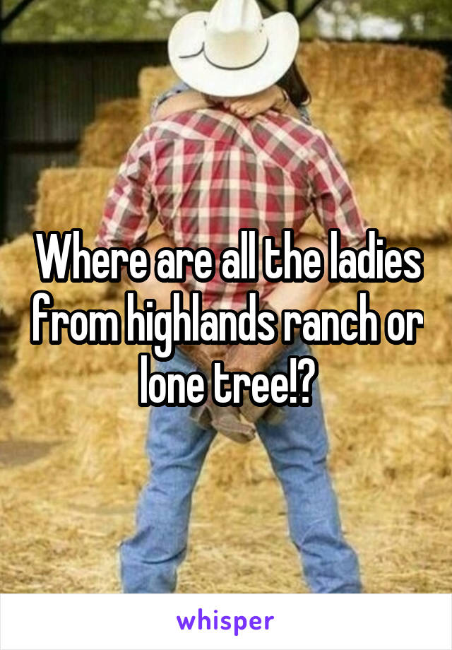 Where are all the ladies from highlands ranch or lone tree!?