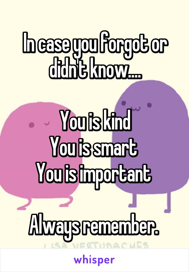 In case you forgot or didn't know....  You is kind You is smart  You is important   Always remember.